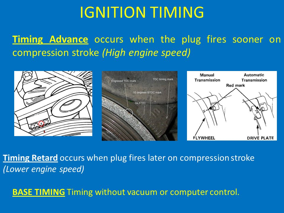 IGNITION TIMING Timing Advance occurs when the plug fires sooner on compression stroke (High engine speed)