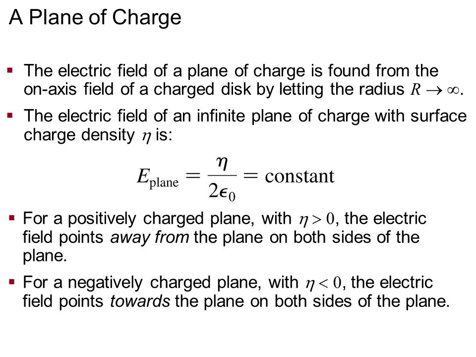 A Plane of Charge The electric field of a plane of charge is found from the on-axis field of a charged disk by letting the radius R  .