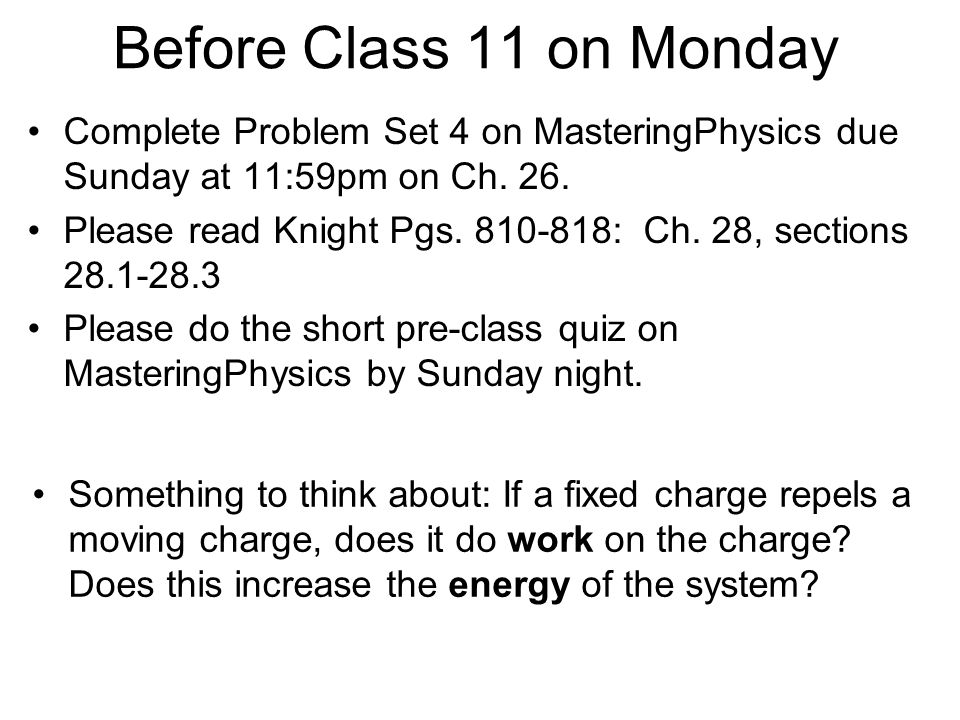 Before Class 11 on Monday Complete Problem Set 4 on MasteringPhysics due Sunday at 11:59pm on Ch. 26.