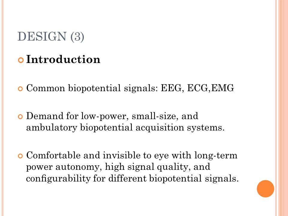 DESIGN (3) Introduction Common biopotential signals: EEG, ECG,EMG