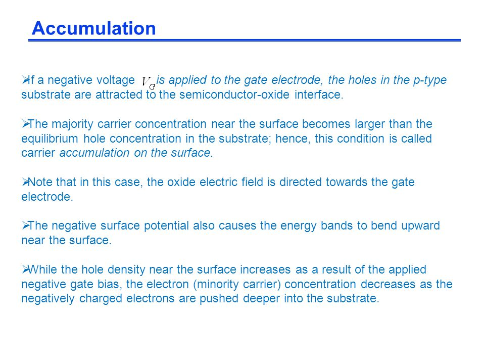 Accumulation If a negative voltage is applied to the gate electrode, the holes in the p-type.