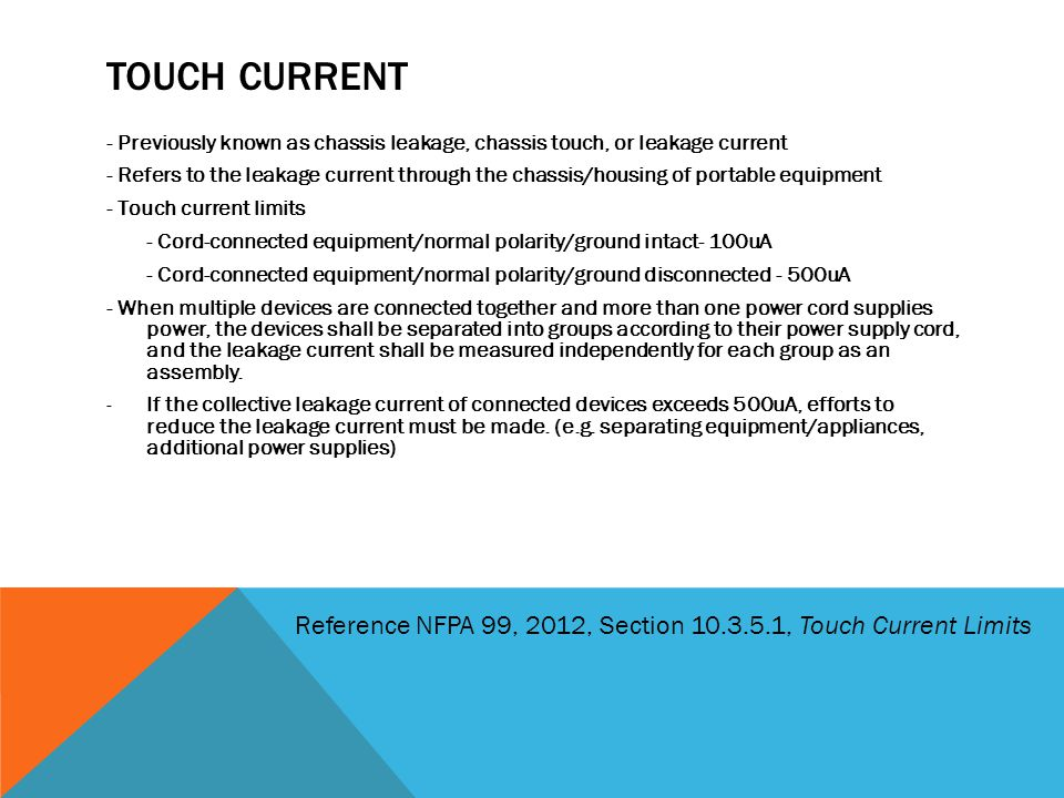 Touch current - Previously known as chassis leakage, chassis touch, or leakage current.
