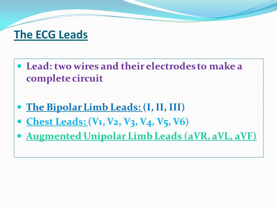 The ECG Leads Lead: two wires and their electrodes to make a complete circuit. The Bipolar Limb Leads: (I, II, III)