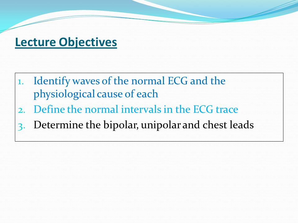 Lecture Objectives Identify waves of the normal ECG and the physiological cause of each. Define the normal intervals in the ECG trace.