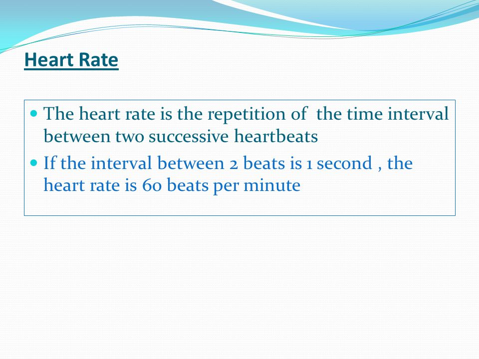Heart Rate The heart rate is the repetition of the time interval between two successive heartbeats.