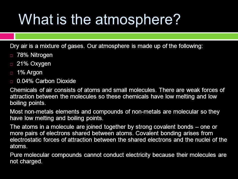 What is the atmosphere Dry air is a mixture of gases. Our atmosphere is made up of the following: 78% Nitrogen.