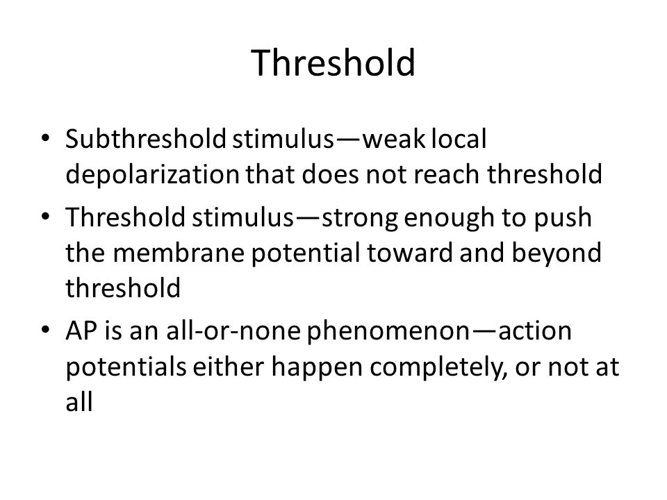 Threshold Subthreshold stimulus—weak local depolarization that does not reach threshold.