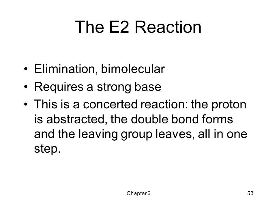 The E2 Reaction Elimination, bimolecular Requires a strong base