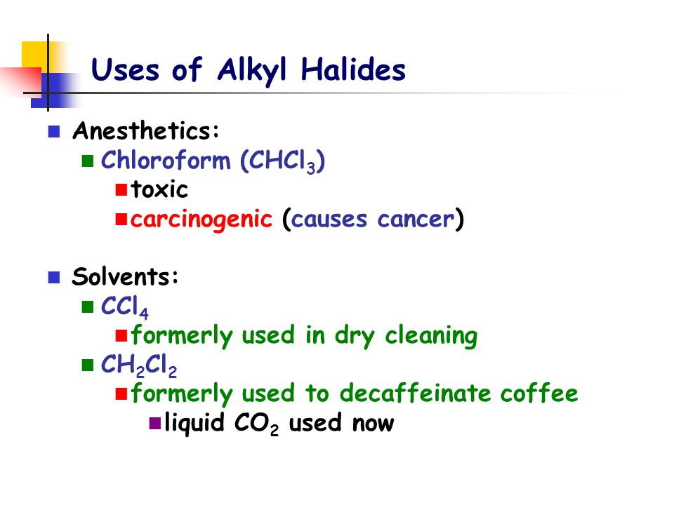 Uses of Alkyl Halides Anesthetics: Chloroform (CHCl3) toxic