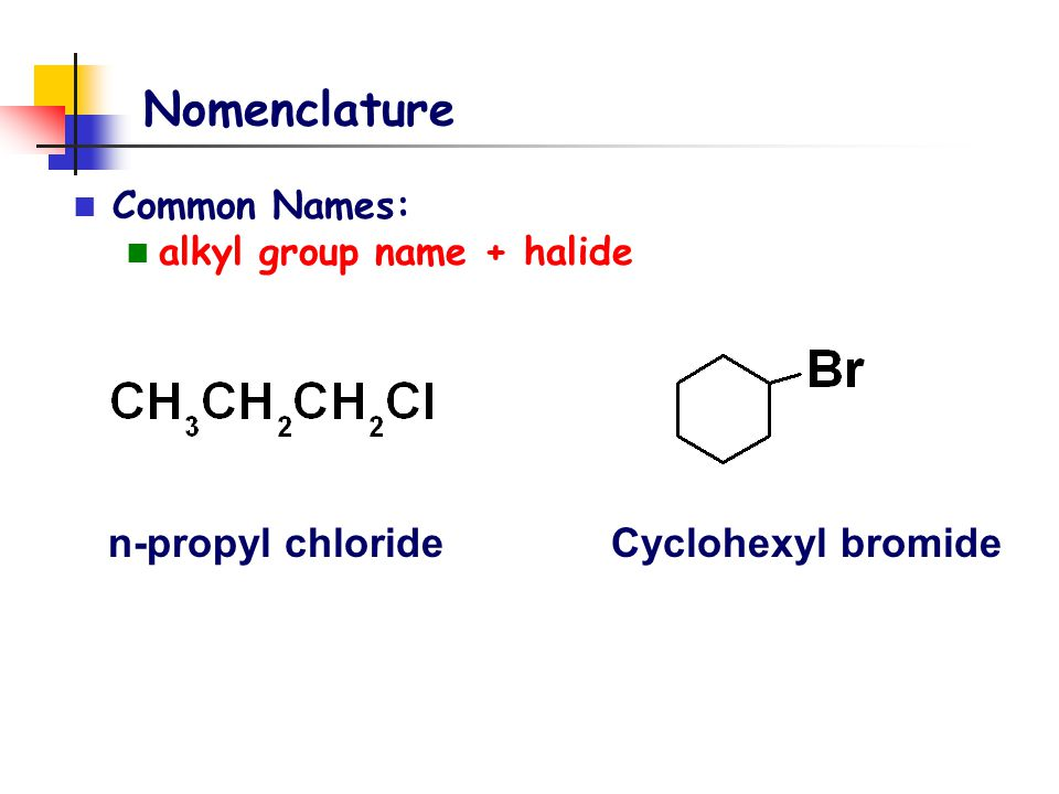 Nomenclature n-propyl chloride Cyclohexyl bromide Common Names: