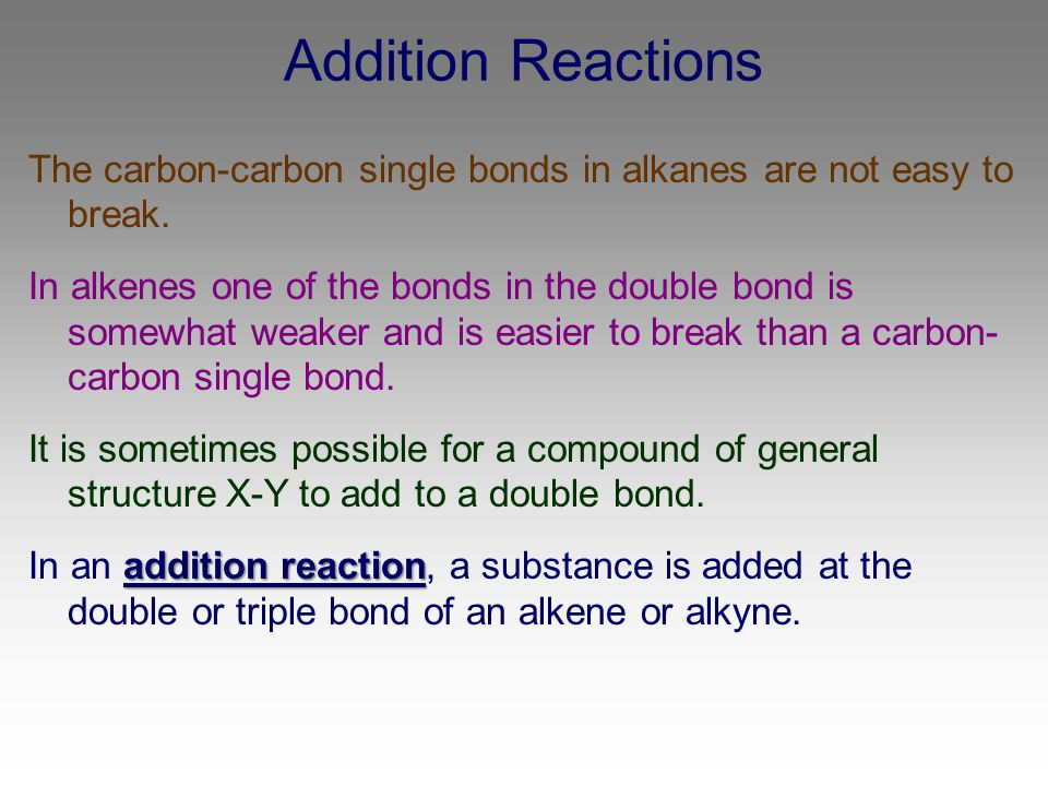 Addition Reactions The carbon-carbon single bonds in alkanes are not easy to break.
