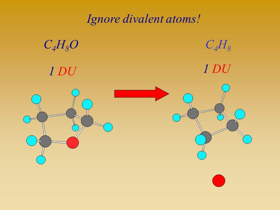 Ignore divalent atoms! C4H8O 1 DU C4H8 1 DU