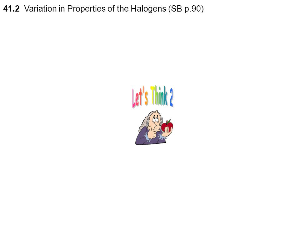 41.2 Variation in Properties of the Halogens (SB p.90)