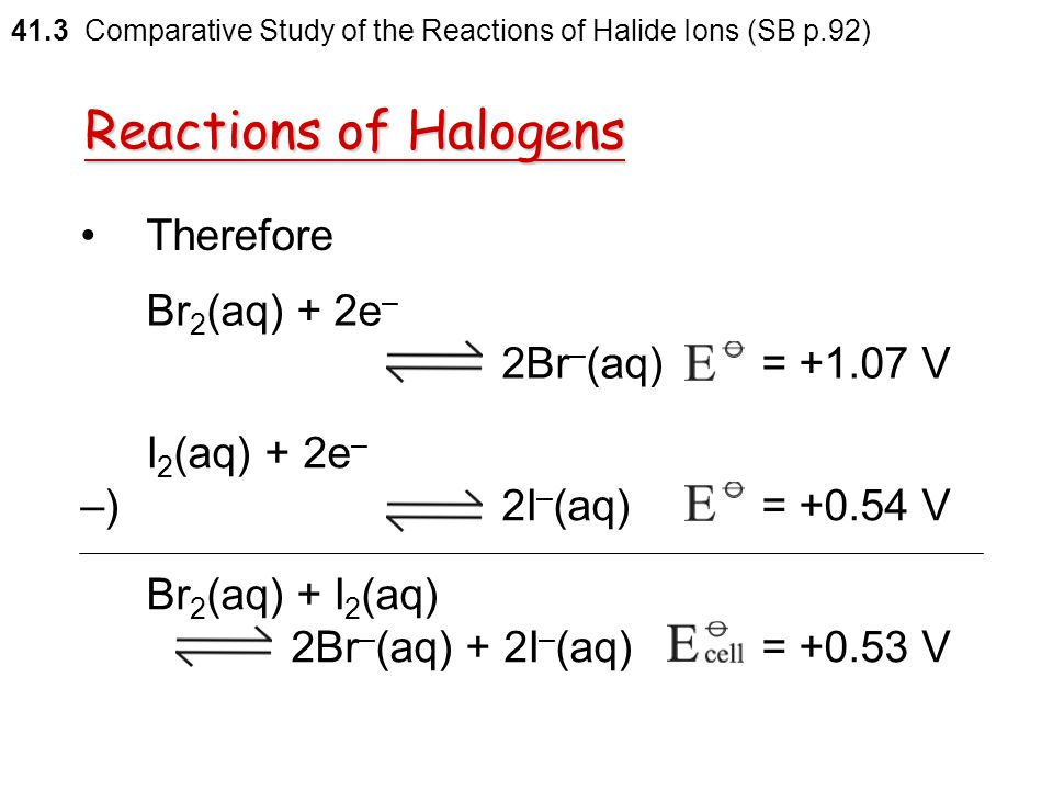 Reactions of Halogens Therefore Br2(aq) + 2e– 2Br–(aq) = +1.07 V