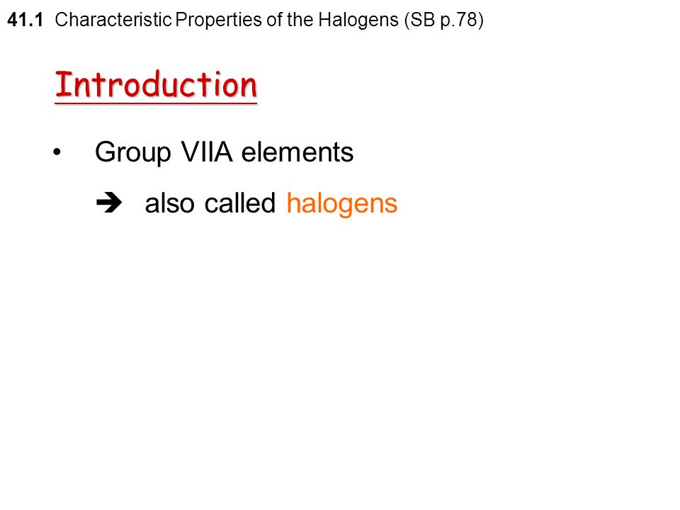 Introduction Group VIIA elements  also called halogens