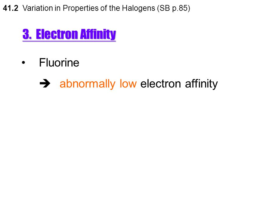 3. Electron Affinity Fluorine  abnormally low electron affinity