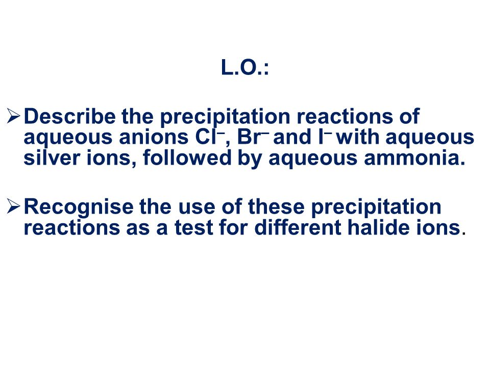 L.O.: Describe the precipitation reactions of aqueous anions Cl–, Br– and I– with aqueous silver ions, followed by aqueous ammonia.