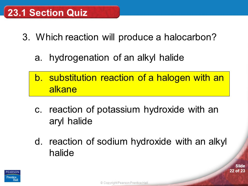 23.1 Section Quiz 3. Which reaction will produce a halocarbon hydrogenation of an alkyl halide.