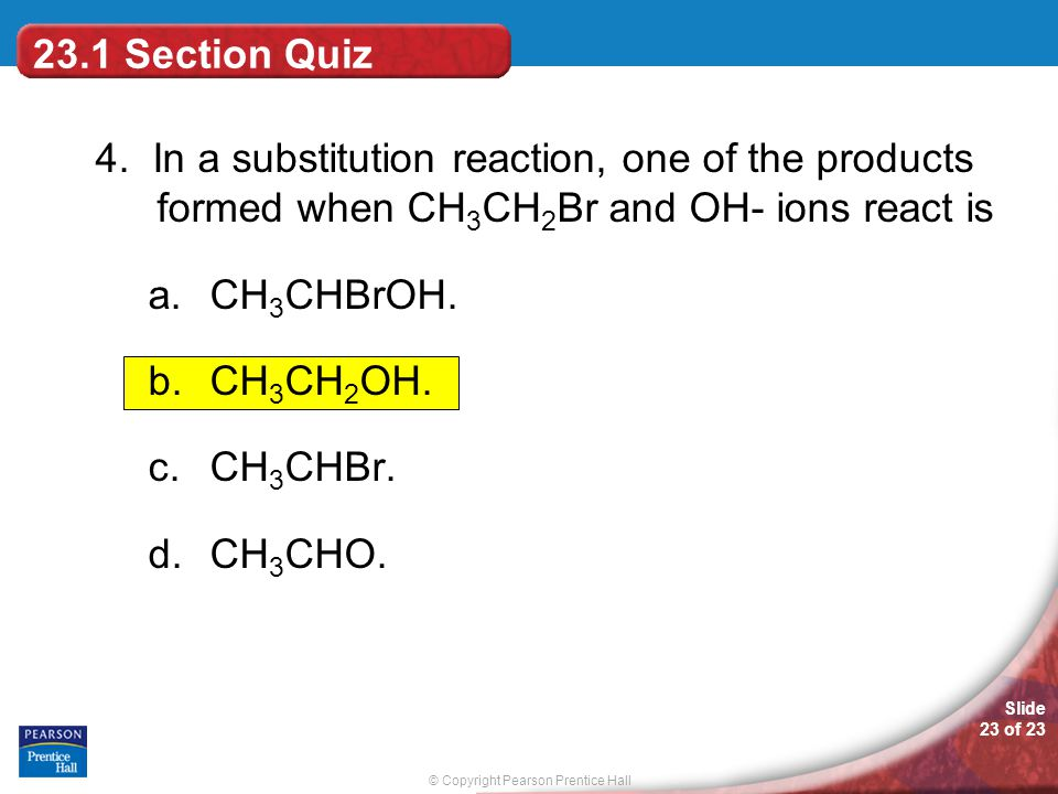 23.1 Section Quiz 4. In a substitution reaction, one of the products formed when CH3CH2Br and OH- ions react is.