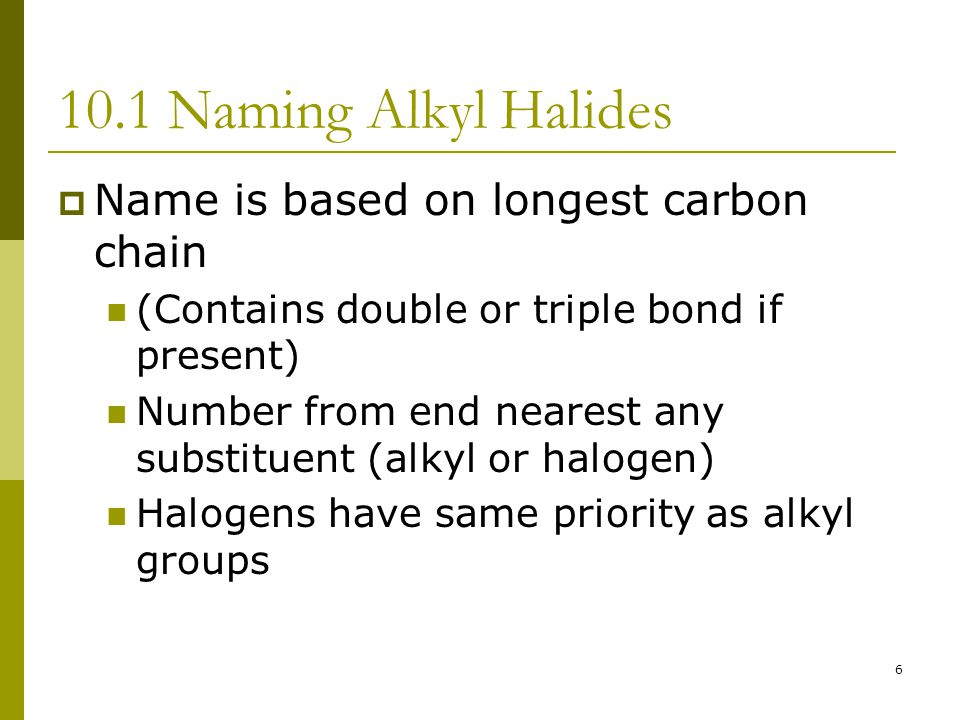 10.1 Naming Alkyl Halides Name is based on longest carbon chain