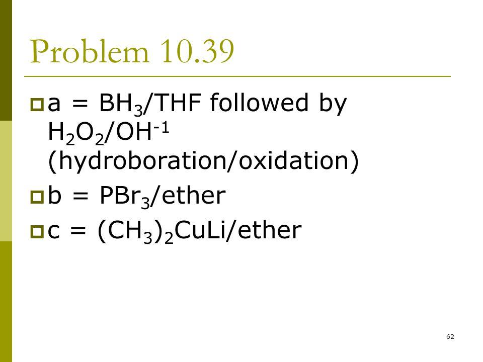 Problem 10.39 a = BH3/THF followed by H2O2/OH-1 (hydroboration/oxidation) b = PBr3/ether.
