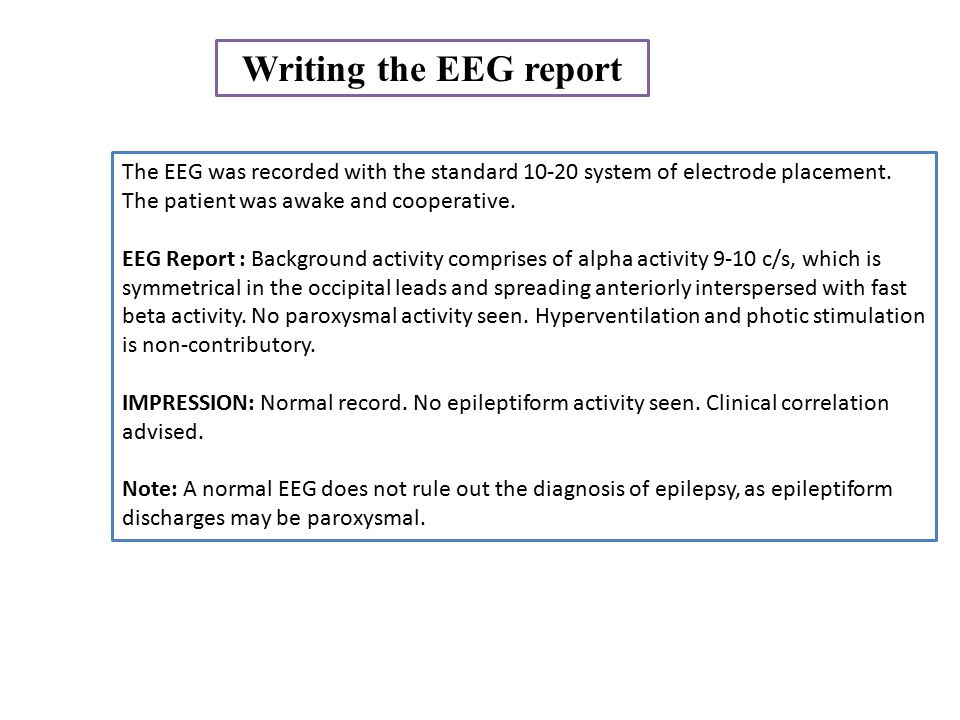 Writing the EEG report The EEG was recorded with the standard 10-20 system of electrode placement. The patient was awake and cooperative.