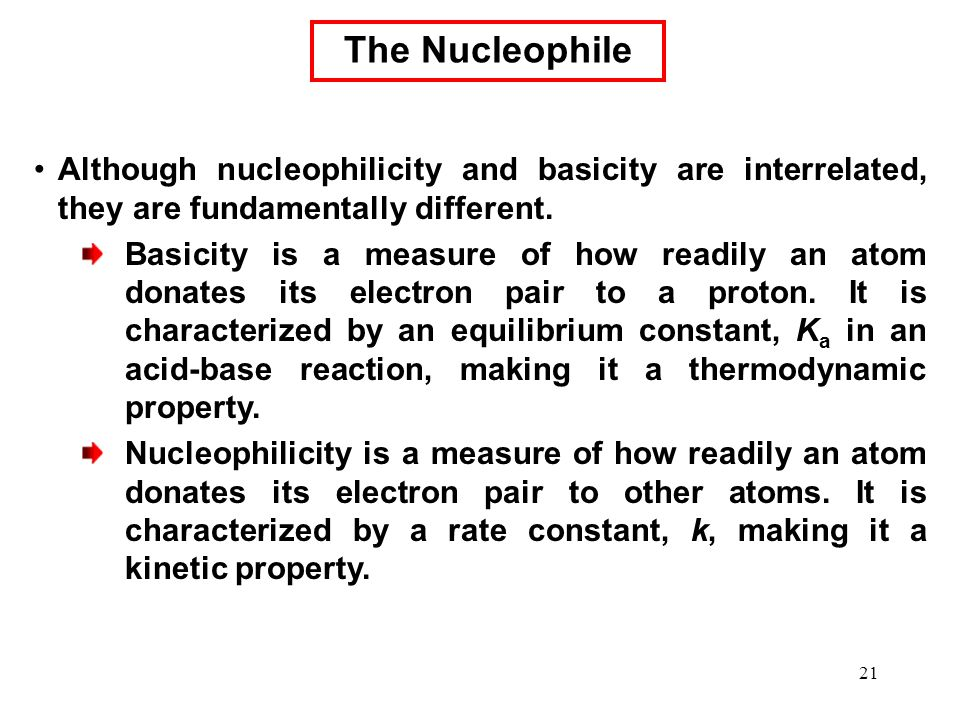 The Nucleophile Although nucleophilicity and basicity are interrelated, they are fundamentally different.