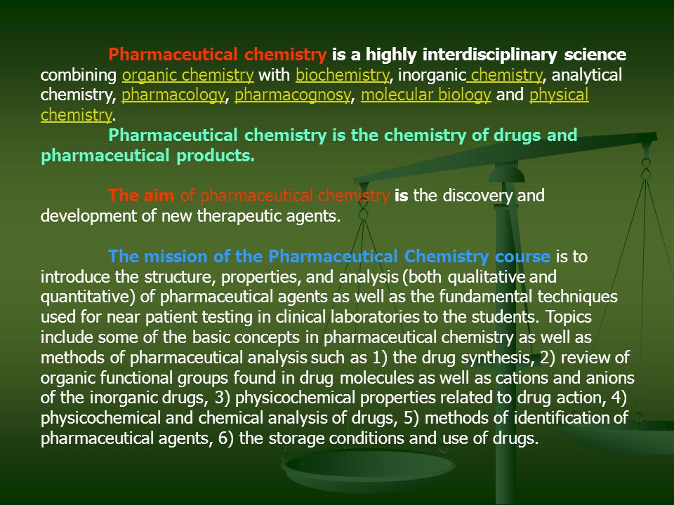 Pharmaceutical chemistry is a highly interdisciplinary science combining organic chemistry with biochemistry, inorganic chemistry, analytical chemistry, pharmacology, pharmacognosy, molecular biology and physical chemistry.
