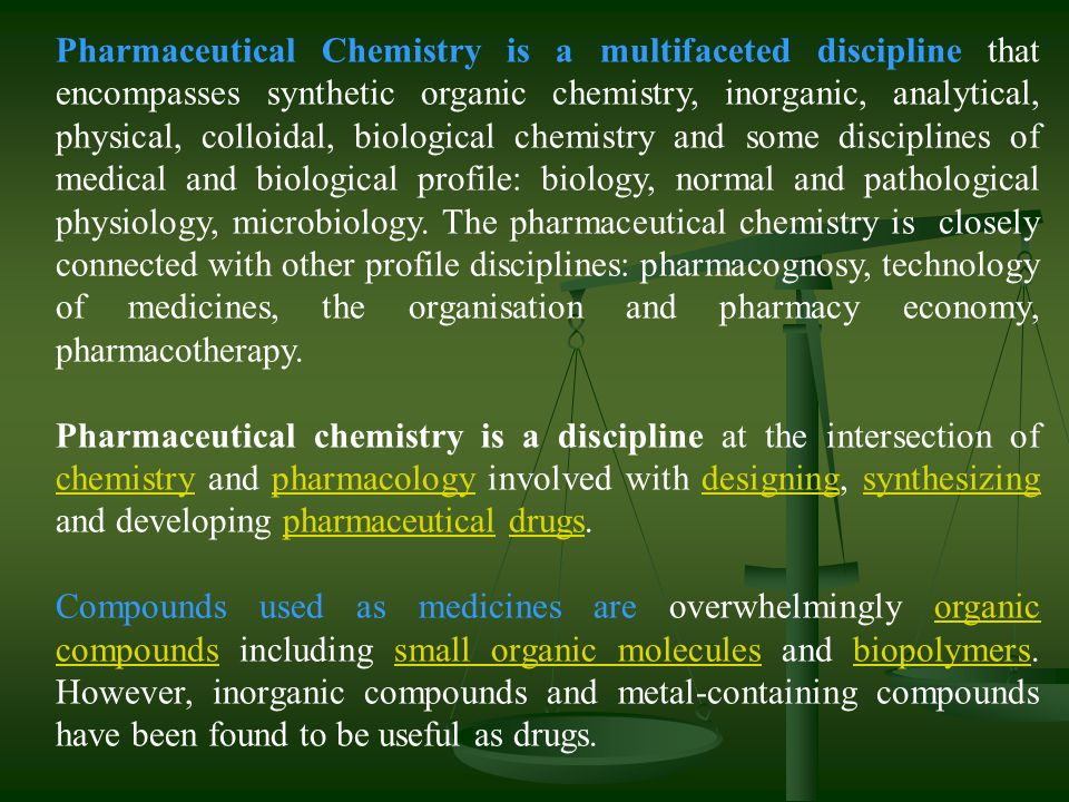 Pharmaceutical Chemistry is a multifaceted discipline that encompasses synthetic organic chemistry, inorganic, analytical, physical, colloidal, biological chemistry and some disciplines of medical and biological profile: biology, normal and pathological physiology, microbiology. The pharmaceutical chemistry is closely connected with other profile disciplines: pharmacognosy, technology of medicines, the organisation and pharmacy economy, pharmacotherapy.