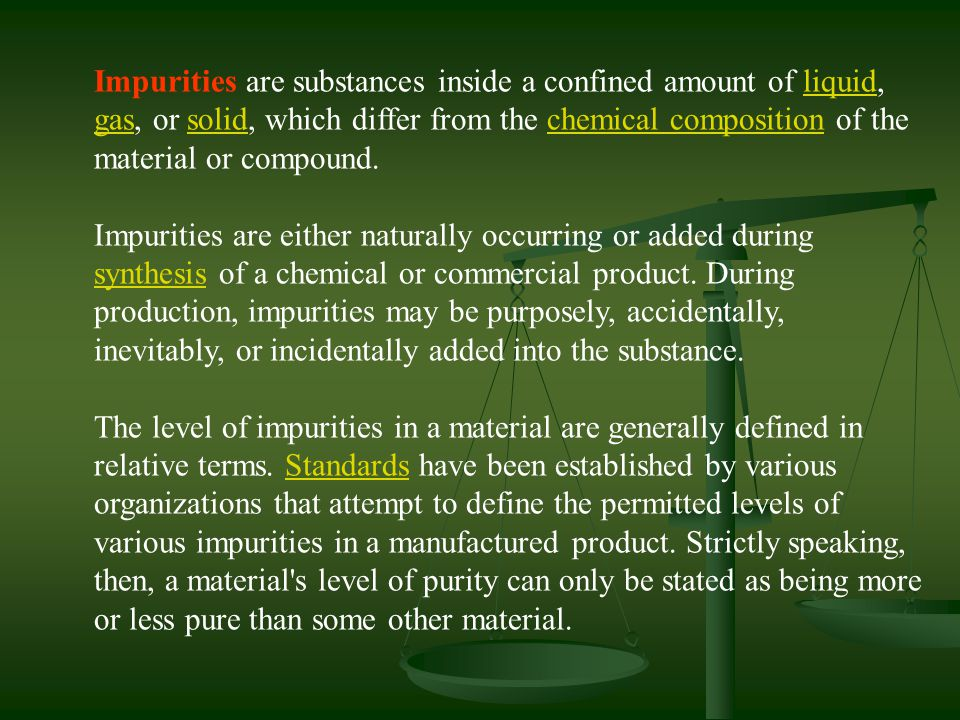 Impurities are substances inside a confined amount of liquid, gas, or solid, which differ from the chemical composition of the material or compound.