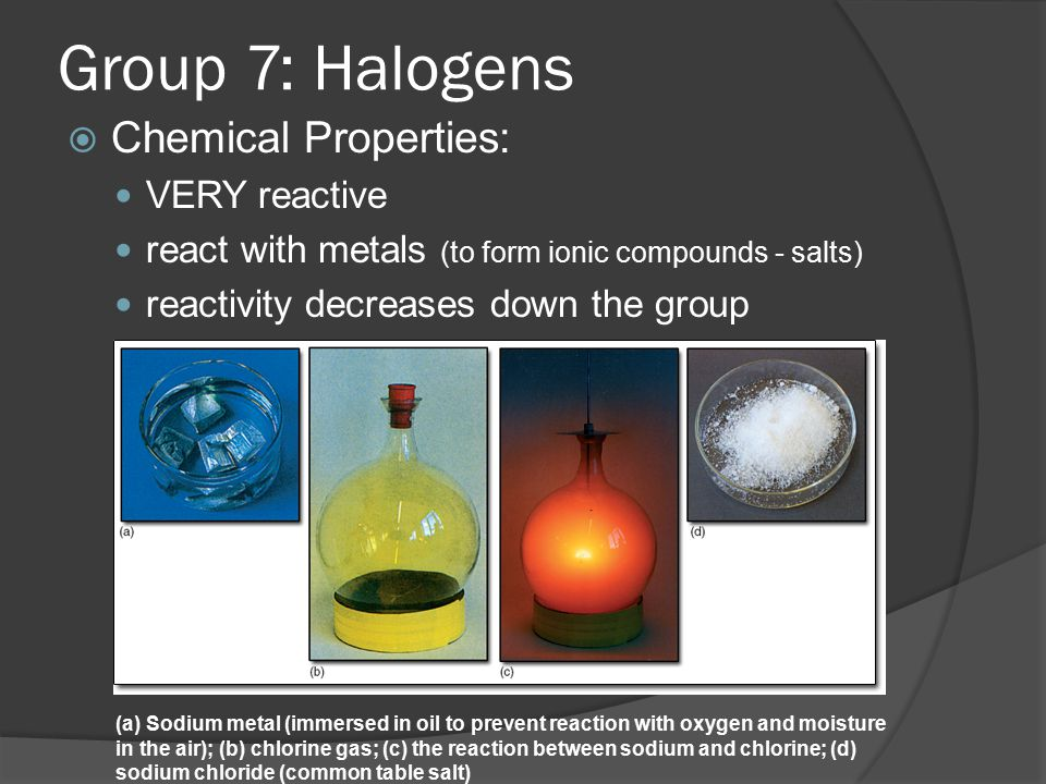 Group 7: Halogens Chemical Properties: VERY reactive