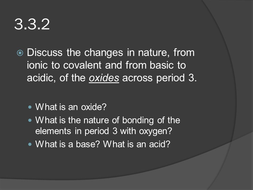 3.3.2 Discuss the changes in nature, from ionic to covalent and from basic to acidic, of the oxides across period 3.