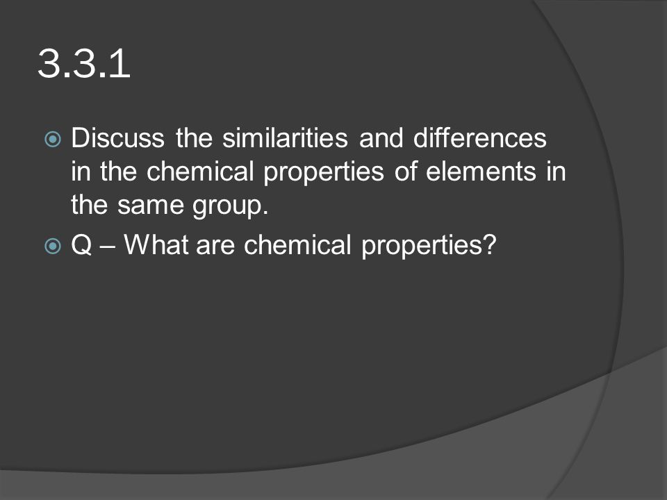 3.3.1 Discuss the similarities and differences in the chemical properties of elements in the same group.