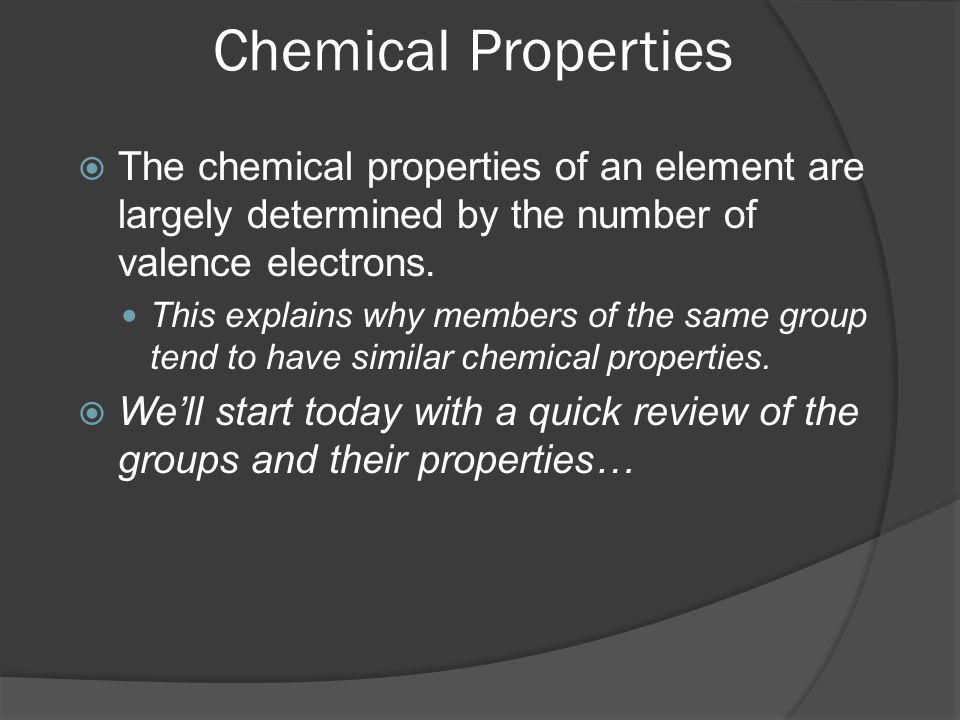 Chemical Properties The chemical properties of an element are largely determined by the number of valence electrons.