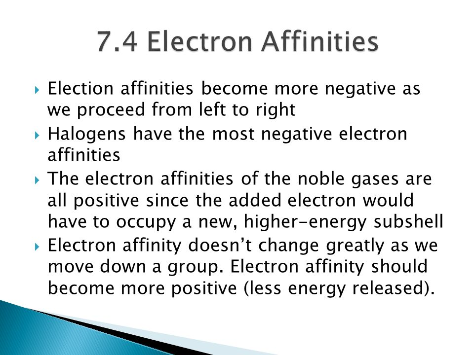 7.4 Electron Affinities Election affinities become more negative as we proceed from left to right.