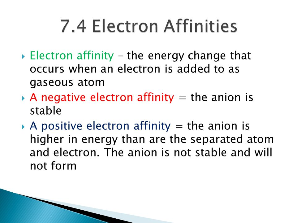 7.4 Electron Affinities Electron affinity – the energy change that occurs when an electron is added to as gaseous atom.