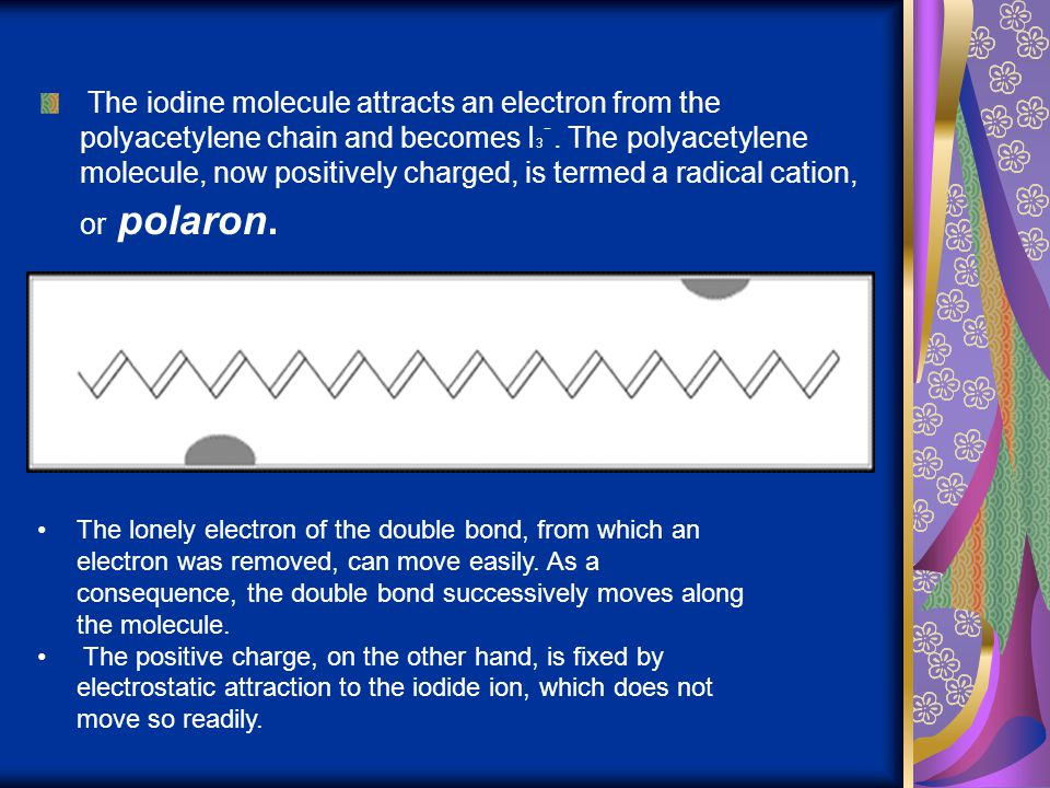 The iodine molecule attracts an electron from the polyacetylene chain and becomes I3ֿ. The polyacetylene molecule, now positively charged, is termed a radical cation, or polaron.