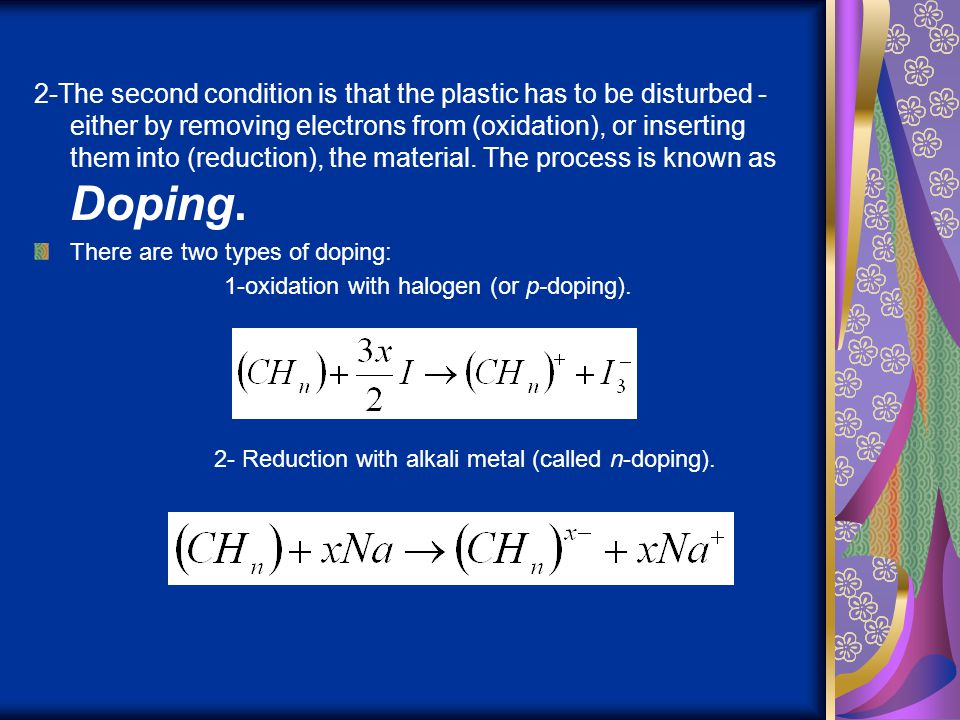 2-The second condition is that the plastic has to be disturbed - either by removing electrons from (oxidation), or inserting them into (reduction), the material. The process is known as Doping.