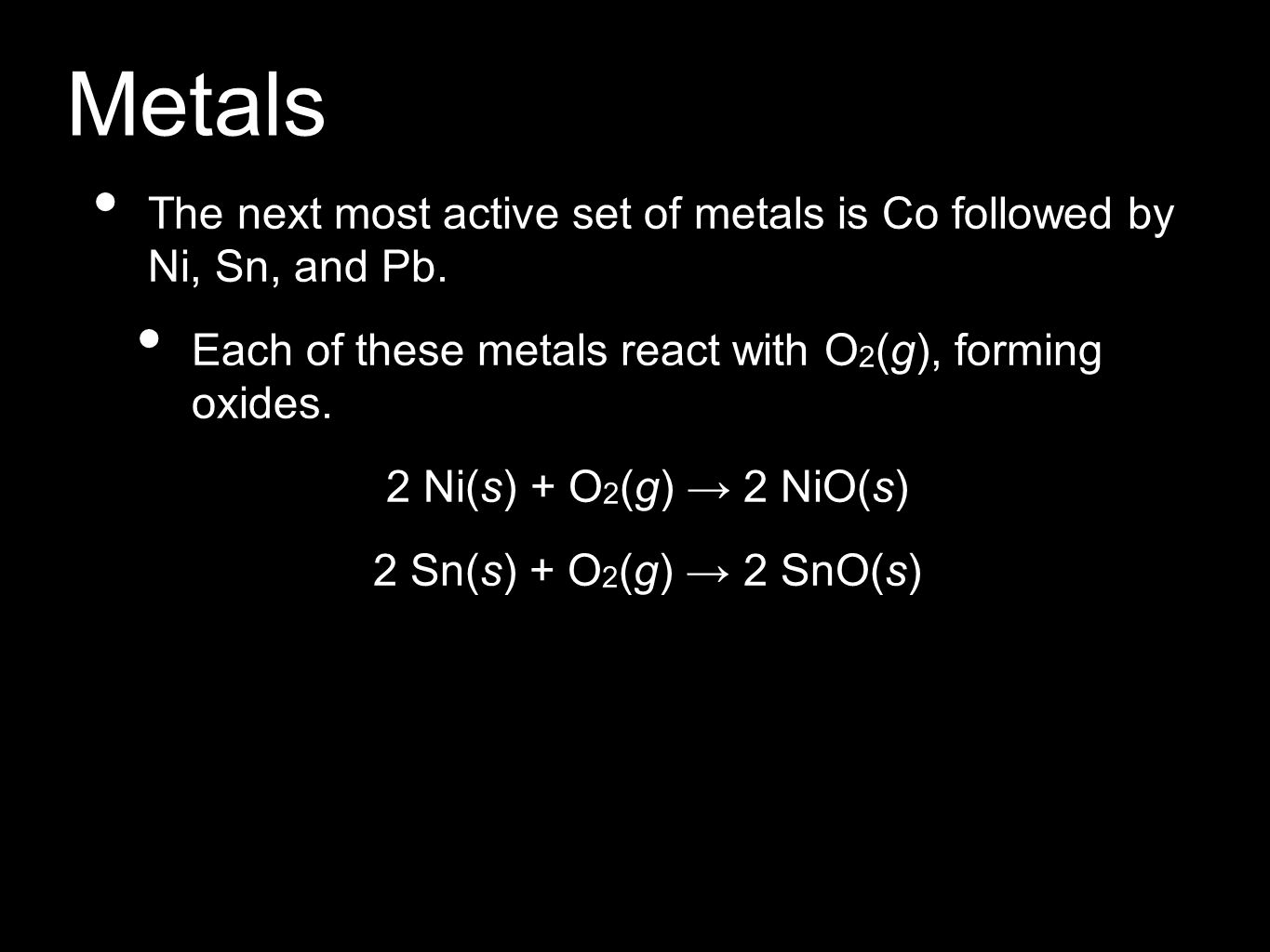 Metals The next most active set of metals is Co followed by Ni, Sn, and Pb. Each of these metals react with O2(g), forming oxides.