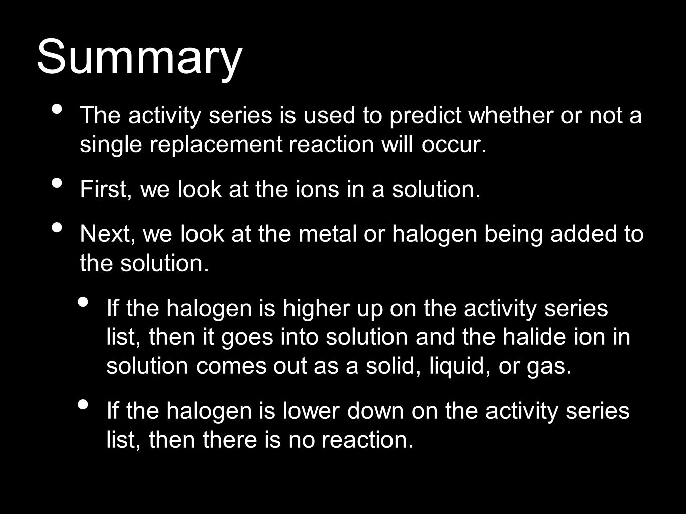 Summary The activity series is used to predict whether or not a single replacement reaction will occur.
