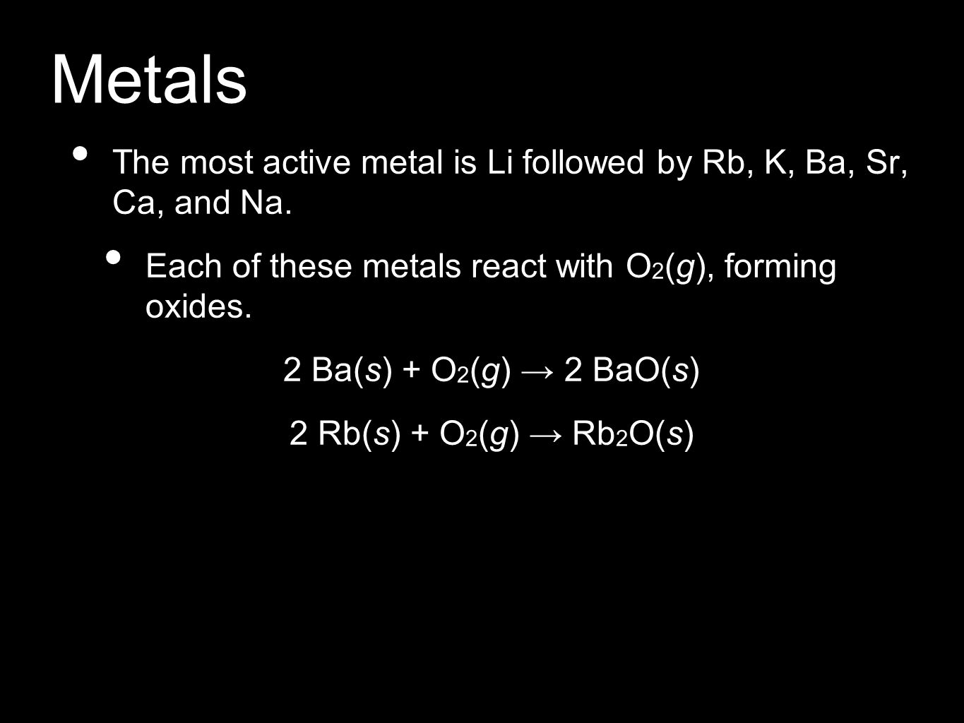 Metals The most active metal is Li followed by Rb, K, Ba, Sr, Ca, and Na. Each of these metals react with O2(g), forming oxides.