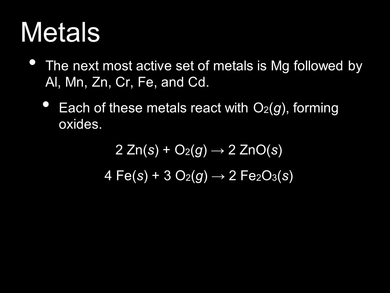 Metals The next most active set of metals is Mg followed by Al, Mn, Zn, Cr, Fe, and Cd. Each of these metals react with O2(g), forming oxides.