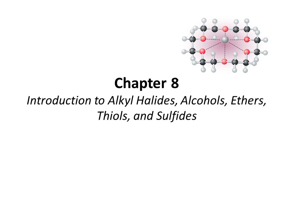 Chapter 8 Introduction to Alkyl Halides, Alcohols, Ethers, Thiols, and Sulfides