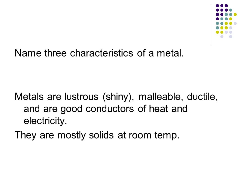 Name three characteristics of a metal.