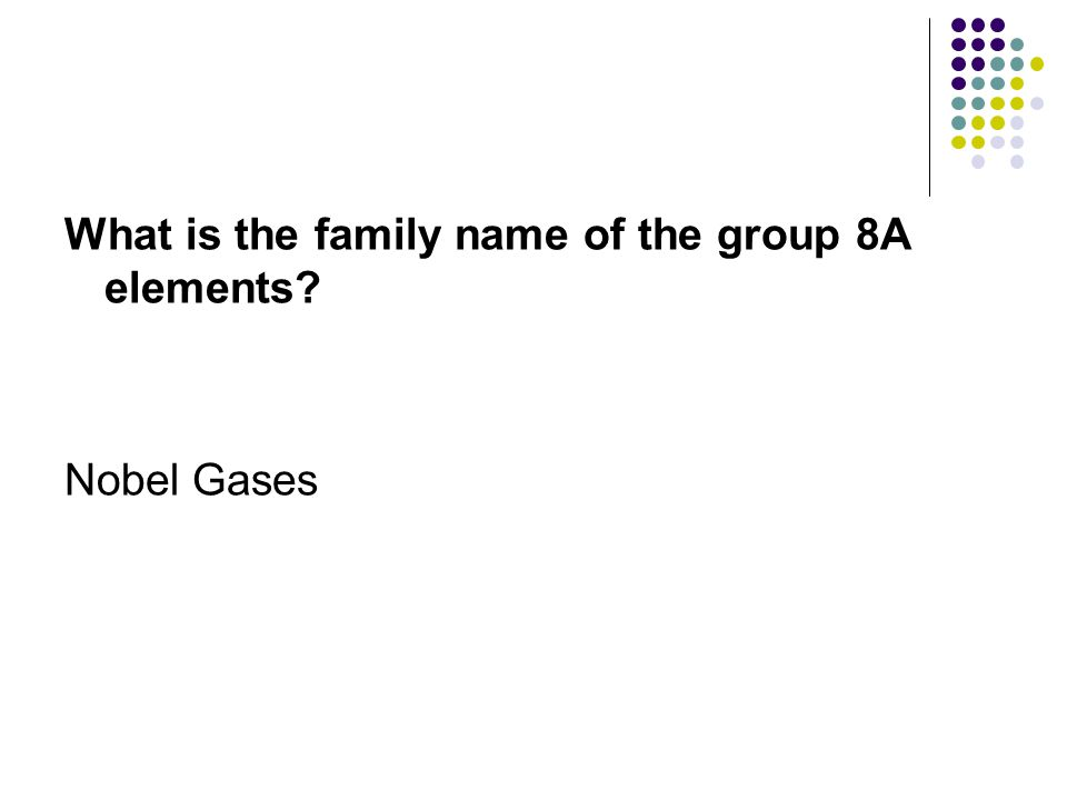 What is the family name of the group 8A elements