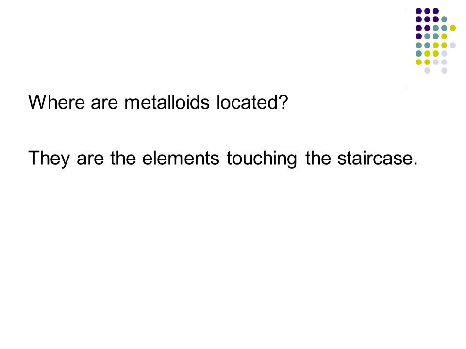 Where are metalloids located