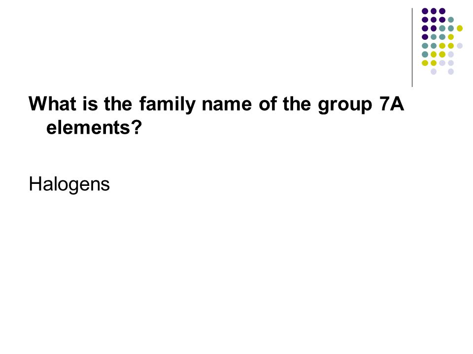 What is the family name of the group 7A elements