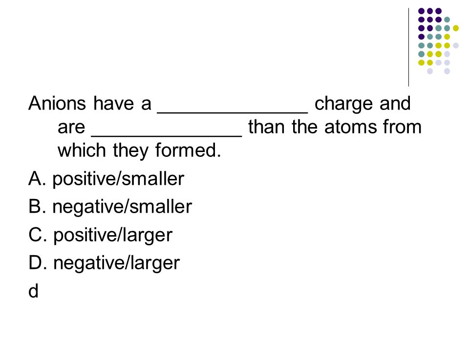 Anions have a ______________ charge and are ______________ than the atoms from which they formed.