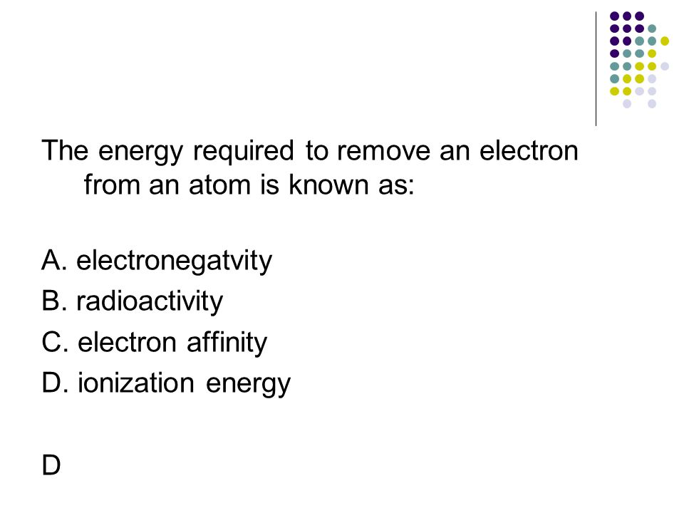 The energy required to remove an electron from an atom is known as: