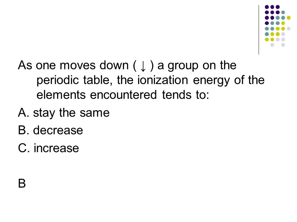 As one moves down ( ↓ ) a group on the periodic table, the ionization energy of the elements encountered tends to:
